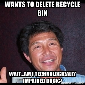 Asian dad knows best - wants to delete recycle bin  wait...am i Technologically Impaired Duck?
