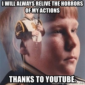 PTSD Clarinet Boy - I will always relive the horrors of my actions thanks to youtube.