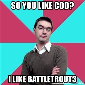 Privilege Denying Dude - so you like COD? i like Battletrout3