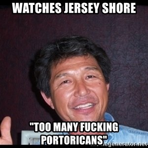 """Asian dad knows best - watches Jersey shore """"too many fucking portoricans"""""""