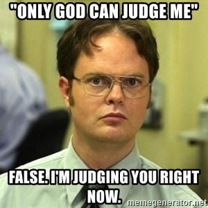 """Dwight Schrute - """"ONLY GOD CAN JUDGE ME"""" FALSE. I'M JUDGING YOU RIGHT NOW."""