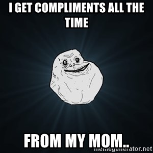 Forever Alone - i get compliments all the time from my mom..