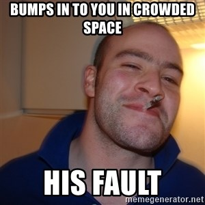 Good Guy Greg - Bumps in to you in crowded space his fault