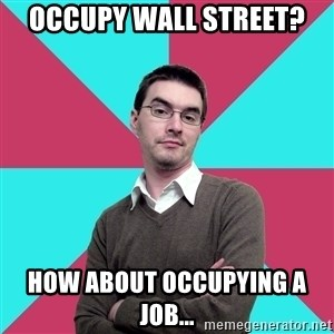 Privilege Denying Dude - Occupy Wall Street? How about occupying a job...