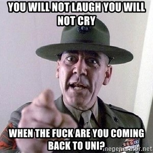 SGTHARTMAN - You will not laugh you will not cry when the fuck are you coming back to uni?