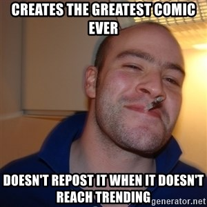 Good Guy Greg - CREATES THE GREATEST COMIC EVER Doesn't repost it when it doesn't reach trending