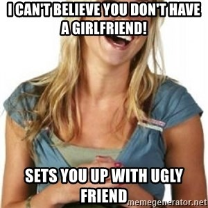 Friend Zone Fiona - I can't believe you don't have a girlfriend! Sets you up with ugly friend