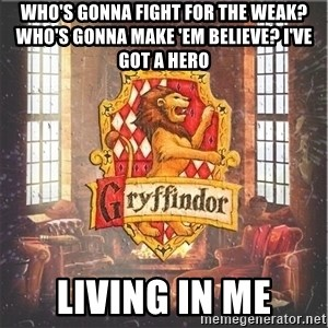 Typical Gryffindors - Who's gonna fight for the weak? Who's gonna make 'em believe? I've got a hero Living in me