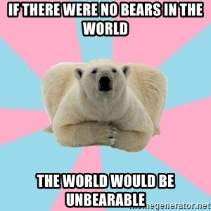 The Pit Polar Bear - If There were no bears in the world the world would be unbearable