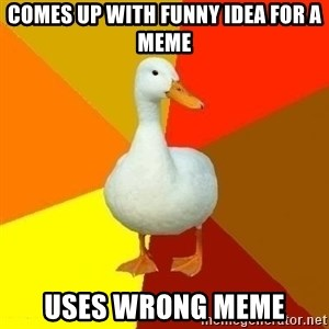 Technologically Impaired Duck - Comes up with funny idea for a meme uses wrong meme