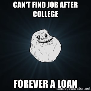 Forever Alone - can't find job after college forever a loan