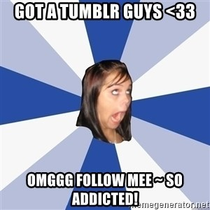 Annoying Facebook Girl - got a tumblr guys <33 omggg follow mee ~ so addicted!