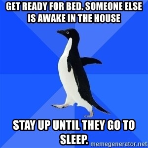 Socially Awkward Penguin - Get ready for bed. Someone else is awake in the house stay up until they go to sleep.
