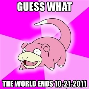 Slowpoke - Guess what The world ends 10-21-2011