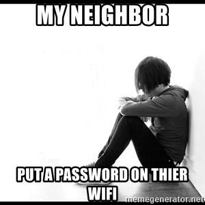 First World Problems - my neighbor put a password on thier wifi