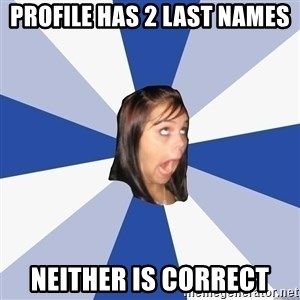 Annoying Facebook Girl - profile has 2 last names neither is correct