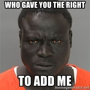 Jailnigger - Who gave you the right to add me