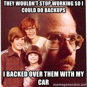 Family Man - they wouldn't stop working so i could do backups i backed over them with my car