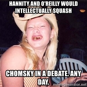 Reagan Fangirl - Hannity and O'reilly would intellectually squash Chomsky in a debate. Any day.