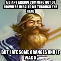 "Gangplank ""but then i ate some oranges and it was k"" - a giant arrow comming out of nowhere impaled me through the head but i ate some oranges and it was k"