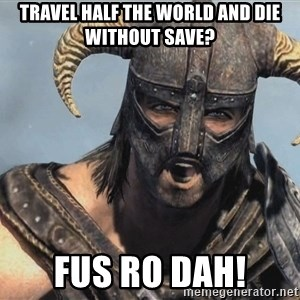 Fus Ro Dah - Travel half the world and die without save? FUS RO DAH!