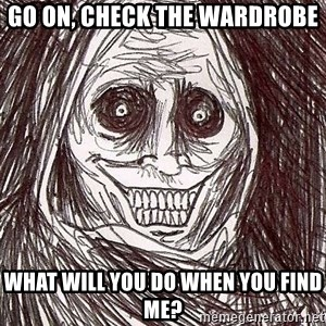 Never alone ghost - Go on, check the wardrobe what will you do when you find me?