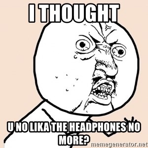 y u no meme - i thought  u no lika the headphones no more?