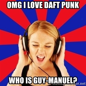 Questionable Music Lover - OMG I love daFT PUNK who is guy-manuel?