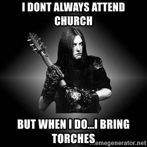 Black Metal - I dont always attend church but when i do...i bring torches