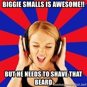 Questionable Music Lover - BIGGIe smalls is awesome!! but he needs to shave that beard