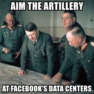 Hitler and Advice Generals - aim the artillery at facebook's data centers