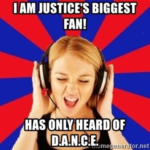 Questionable Music Lover - i am justice's biggest fan! has only heard of d.a.n.c.e.