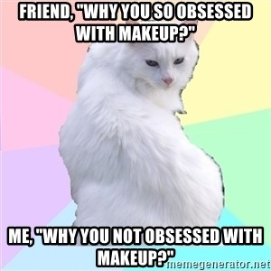 "Beauty Addict Kitty - Friend, ""why you so obsessed with makeup?"" Me, ""why you not obsessed with makeup?"""