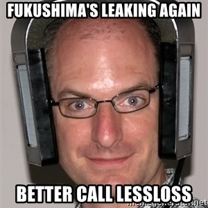 Typical Headfier - fukushima's leaking again better call lessloss