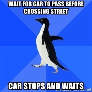 Socially Awkward Penguin - Wait for car to pass before crossing street car stops and waits