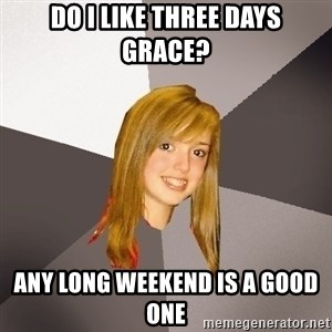 Musically Oblivious 8th Grader - Do I like Three Days Grace? Any long weekend is a good one