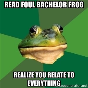 Foul Bachelor Frog - Read foul bachelor frog realize you relate to everything