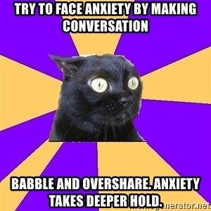 Anxiety Cat - try to face anxiety by making conversation babble and overshare. anxiety takes deeper hold.