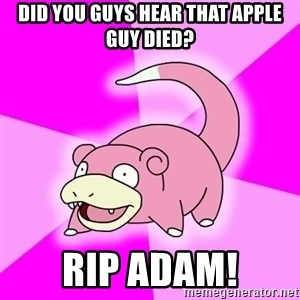 Slowpoke - DID YOU GUYS HEAR THAT APPLE GUY DIED? RIP ADAM!
