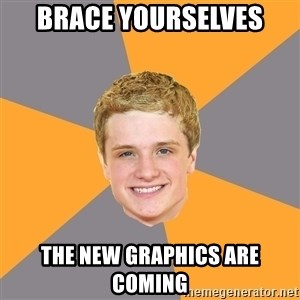 Advice Peeta - BRACE YOURSELVES THE NEW GRAPHICS ARE COMING