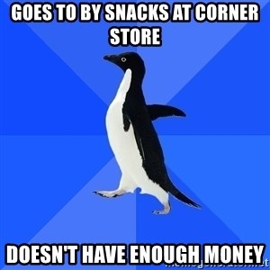 Socially Awkward Penguin - goes to by snacks at corner store doesn't have enough money