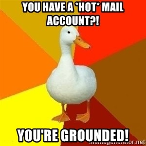 Technologically Impaired Duck - You have a *hot* mail account?! you're grounded!