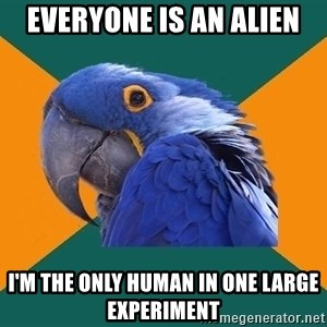 Paranoid Parrot - everyone is an alien i'm the only human in one large experiment