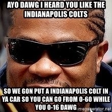 Xzibit - AYO DAWG I HEARD YOU LIKE THE INDIANAPOLIS COLTS SO WE GON PUT A INDIANAPOLIS COLT IN YA CAR SO YOU CAN GO FROM O-60 WHILE YOU 0-16 DAWG