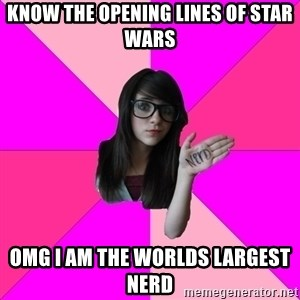 Idiot Nerd Girl - know the opening lines of Star wars OMG I am the worlds largest nerd