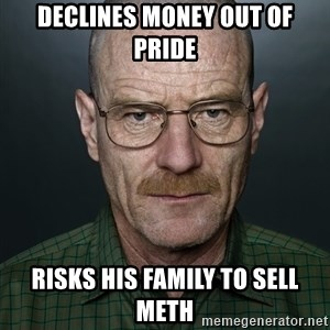 Walter White - Declines money out of pride Risks his family to sell meth