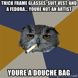 Art Student Owl - thick frame glasses, suit vest, and a fedora... youre not an artist  youre a douche bag
