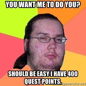 gordo granudo - you want me to do you? should be easy i have 400 quest points.