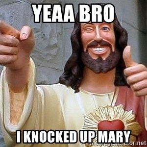 Troll God - Yeaa bro I knocked up mary