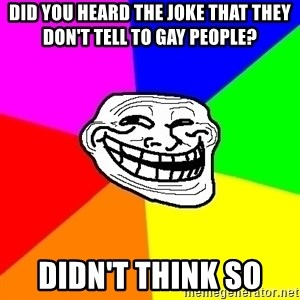 Trollface - Did you heard the joke that they don't tell to gay people? Didn't think so